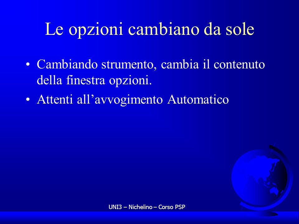 UNI3 – Nichelino – Corso PSP Le opzioni cambiano da sole Cambiando strumento, cambia il contenuto della finestra opzioni. Attenti allavvogimento Autom