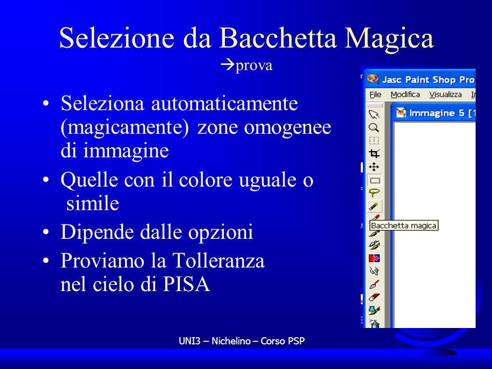 UNI3 – Nichelino – Corso PSP Selezione da Bacchetta Magica prova Seleziona automaticamente (magicamente) zone omogenee di immagine Quelle con il color