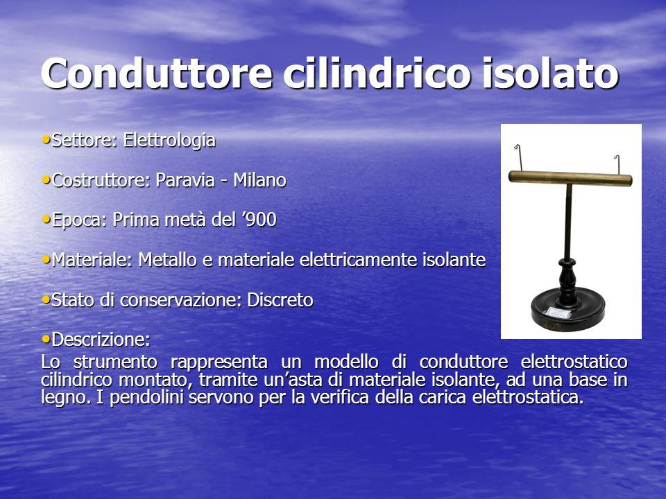 Conduttore cilindrico isolato Settore: Elettrologia Settore: Elettrologia Costruttore: Paravia - Milano Costruttore: Paravia - Milano Epoca: Prima met