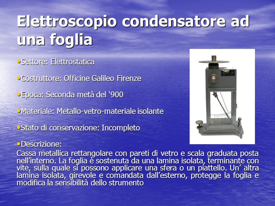 Elettroscopio condensatore ad una foglia Settore: Elettrostatica Settore: Elettrostatica Costruttore: Officine Galileo Firenze Costruttore: Officine G