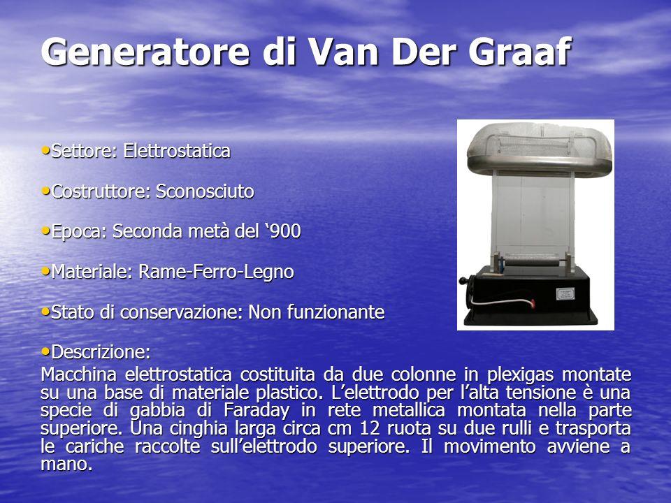 Generatore di Van Der Graaf Settore: Elettrostatica Settore: Elettrostatica Costruttore: Sconosciuto Costruttore: Sconosciuto Epoca: Seconda metà del