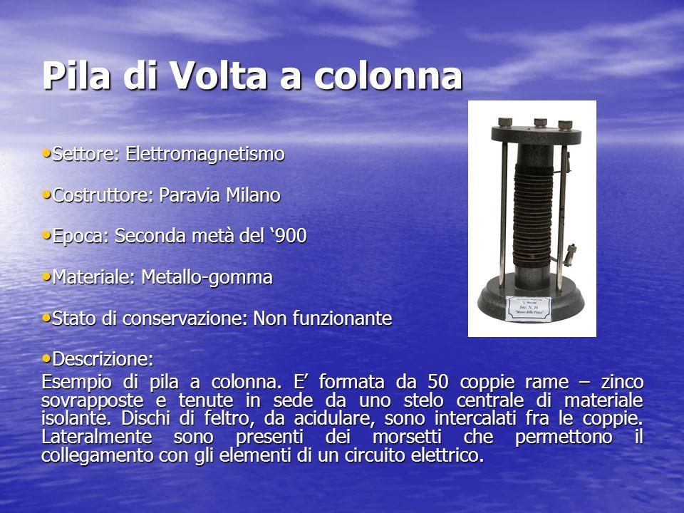 Pila di Volta a colonna Settore: Elettromagnetismo Settore: Elettromagnetismo Costruttore: Paravia Milano Costruttore: Paravia Milano Epoca: Seconda m