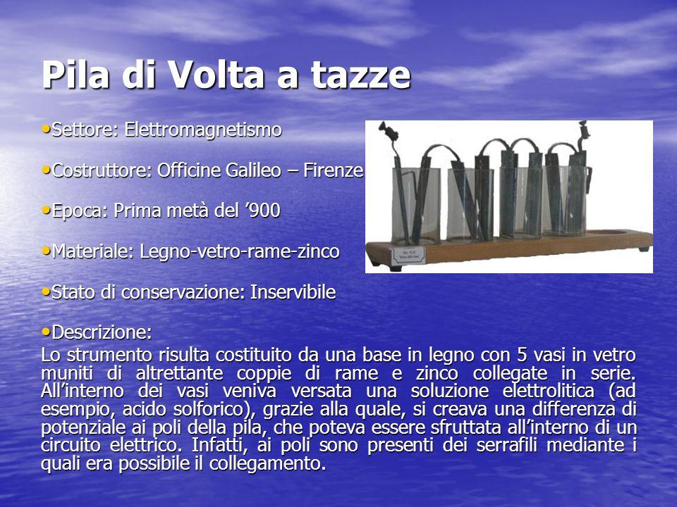 Pila di Volta a tazze Settore: Elettromagnetismo Settore: Elettromagnetismo Costruttore: Officine Galileo – Firenze Costruttore: Officine Galileo – Fi