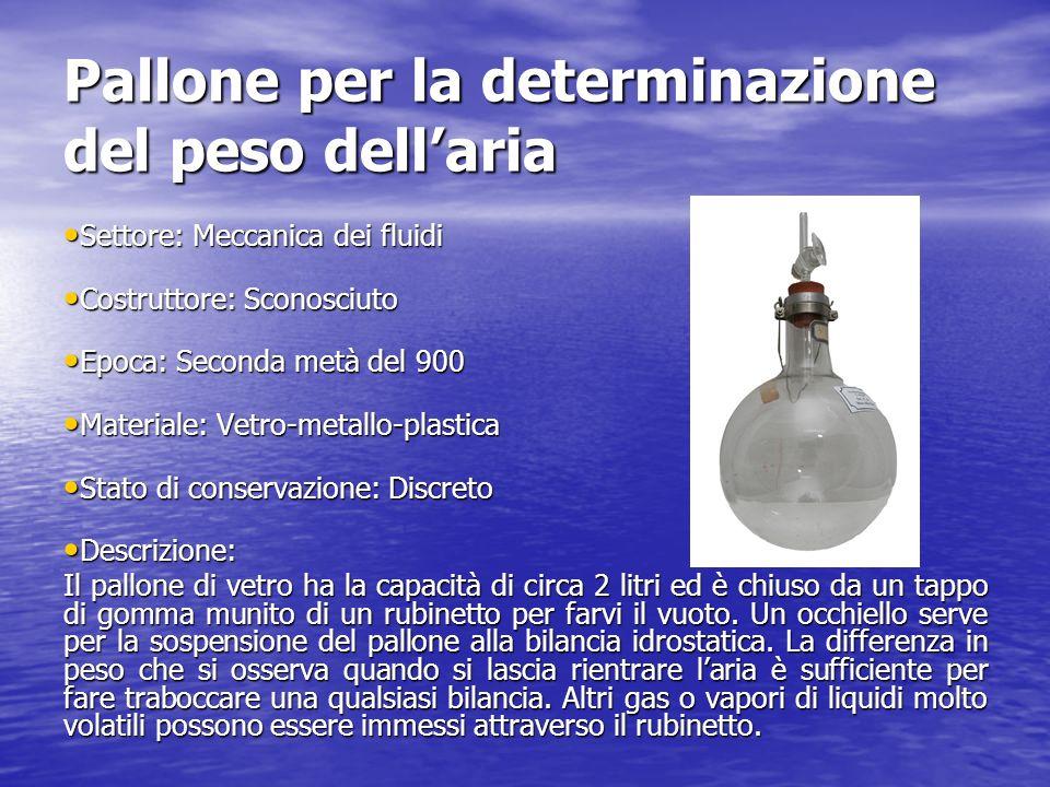 Pallone per la determinazione del peso dellaria Settore: Meccanica dei fluidi Settore: Meccanica dei fluidi Costruttore: Sconosciuto Costruttore: Scon