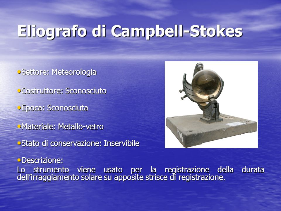 Eliografo di Campbell-Stokes Settore: Meteorologia Settore: Meteorologia Costruttore: Sconosciuto Costruttore: Sconosciuto Epoca: Sconosciuta Epoca: S