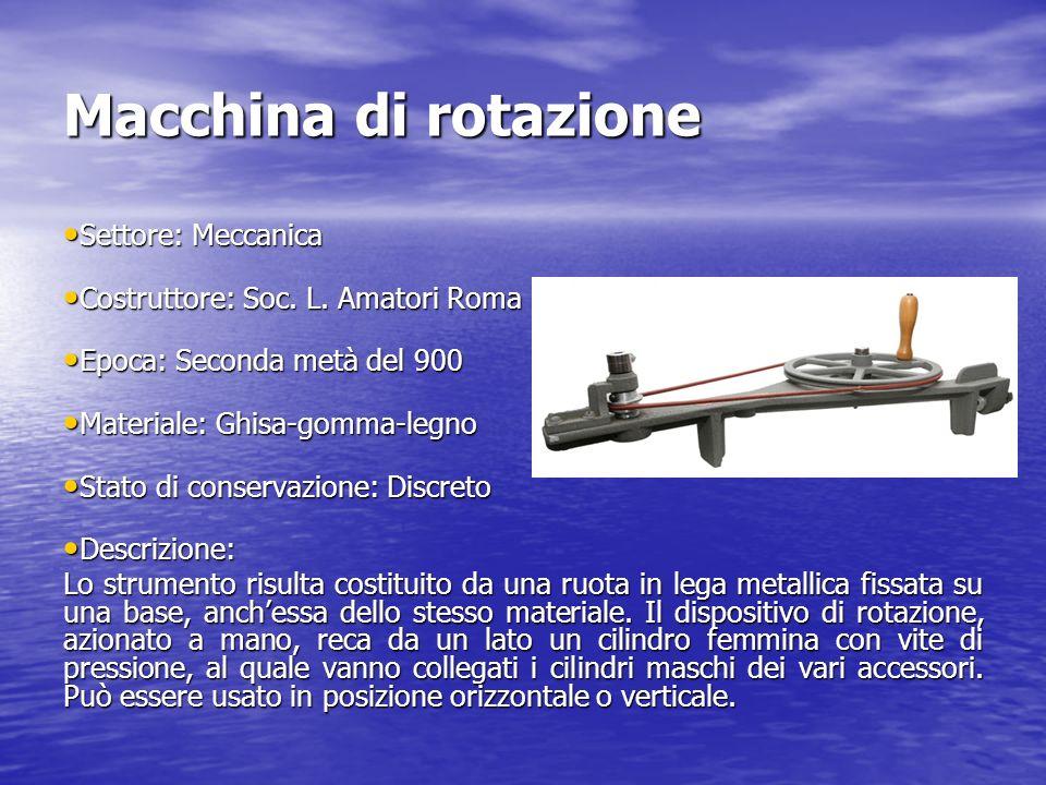 Macchina di rotazione Settore: Meccanica Settore: Meccanica Costruttore: Soc. L. Amatori Roma Costruttore: Soc. L. Amatori Roma Epoca: Seconda metà de