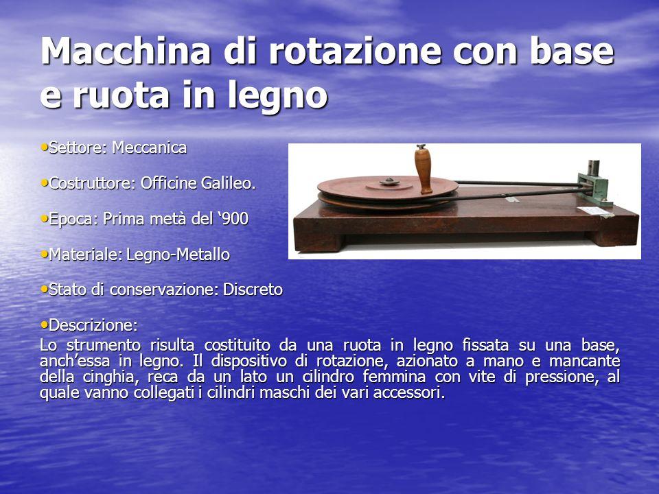 Macchina di rotazione con base e ruota in legno Settore: Meccanica Settore: Meccanica Costruttore: Officine Galileo. Costruttore: Officine Galileo. Ep