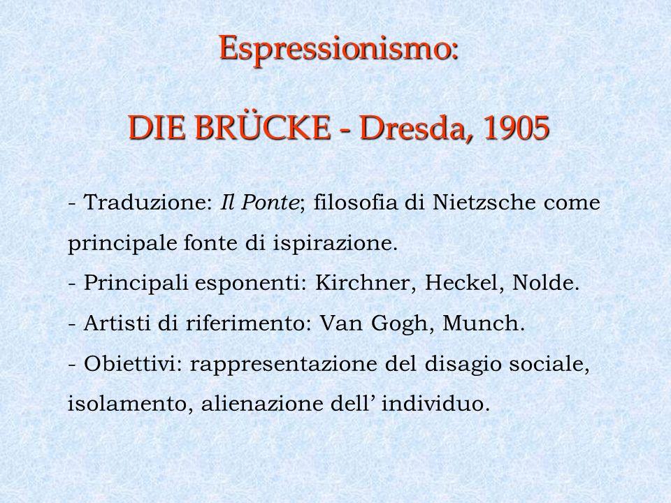 Espressionismo: DIE BRÜCKE - Dresda, 1905 - Traduzione: Il Ponte ; filosofia di Nietzsche come principale fonte di ispirazione.