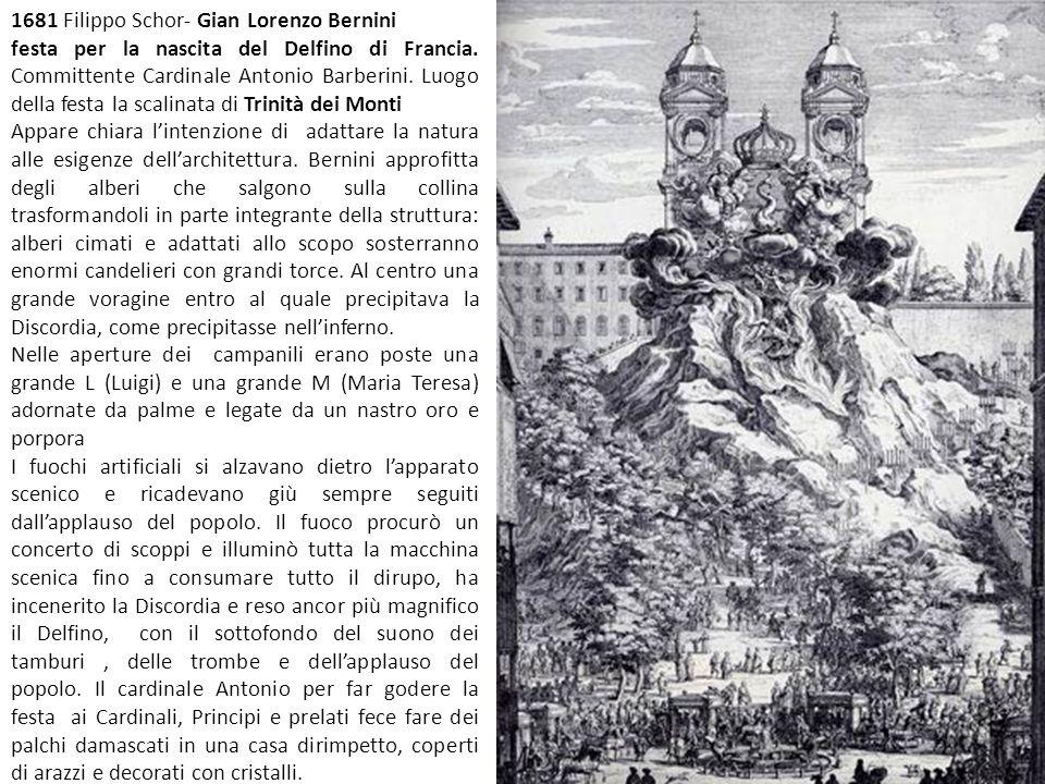 1681 Filippo Schor- Gian Lorenzo Bernini festa per la nascita del Delfino di Francia. Committente Cardinale Antonio Barberini. Luogo della festa la sc