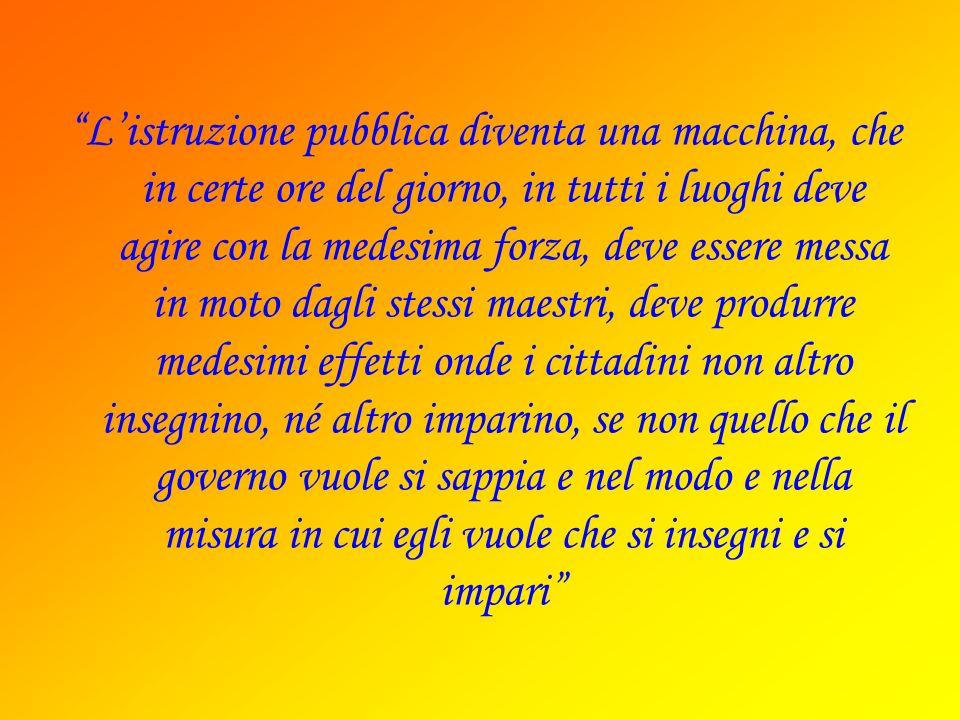 Listruzione pubblica diventa una macchina, che in certe ore del giorno, in tutti i luoghi deve agire con la medesima forza, deve essere messa in moto