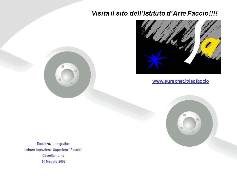 Realizzazione grafica Istituto Istruzione Superiore Faccio Castellamonte 11 Maggio 2002 Visita il sito dellIstituto dArte Faccio!!!! www.eurexnet.it/i