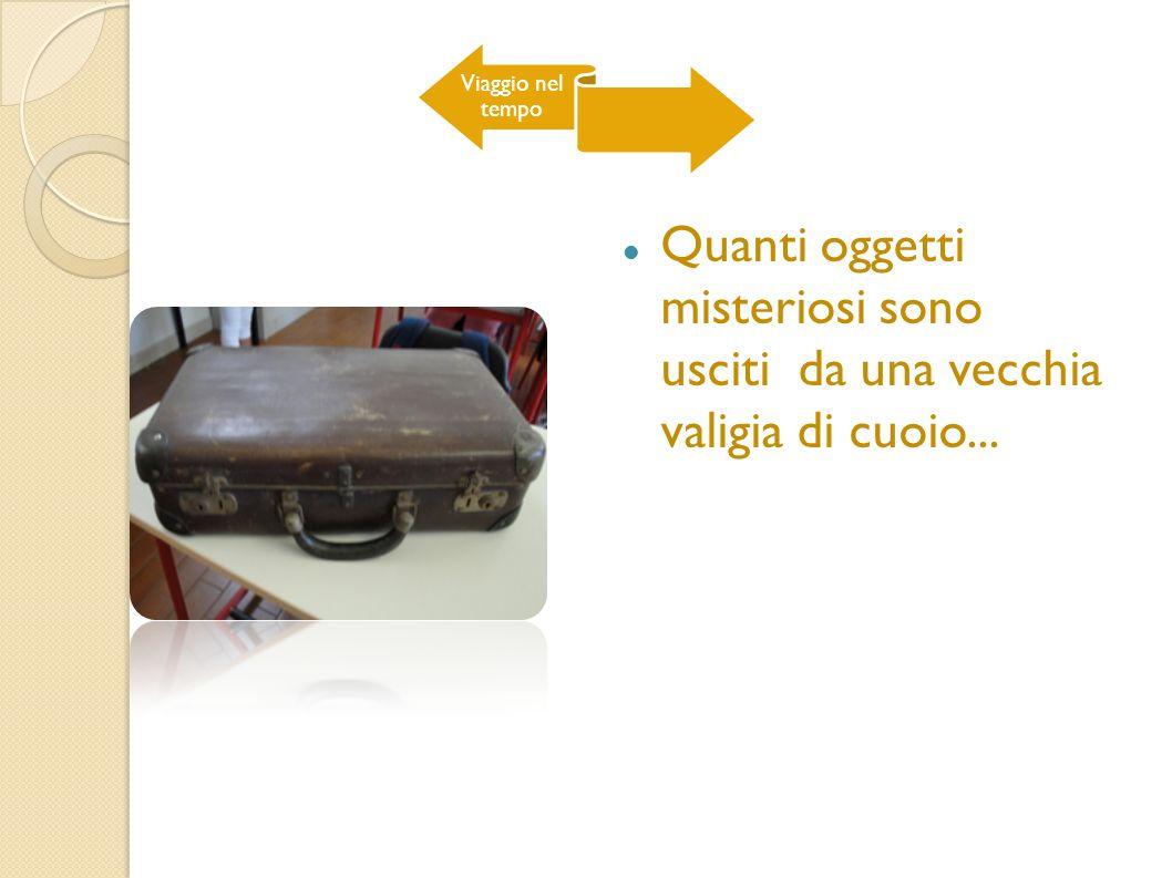 Viaggio nel tempo Quanti oggetti misteriosi sono usciti da una vecchia valigia di cuoio...