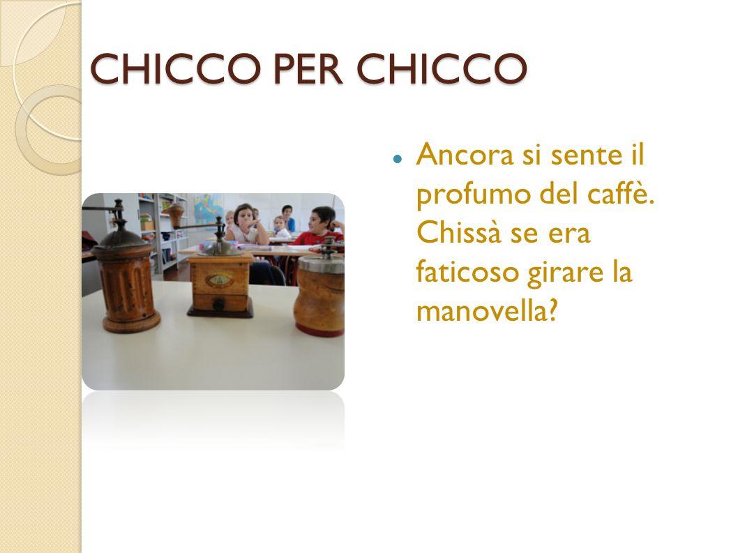 CHICCO PER CHICCO Ancora si sente il profumo del caffè. Chissà se era faticoso girare la manovella?