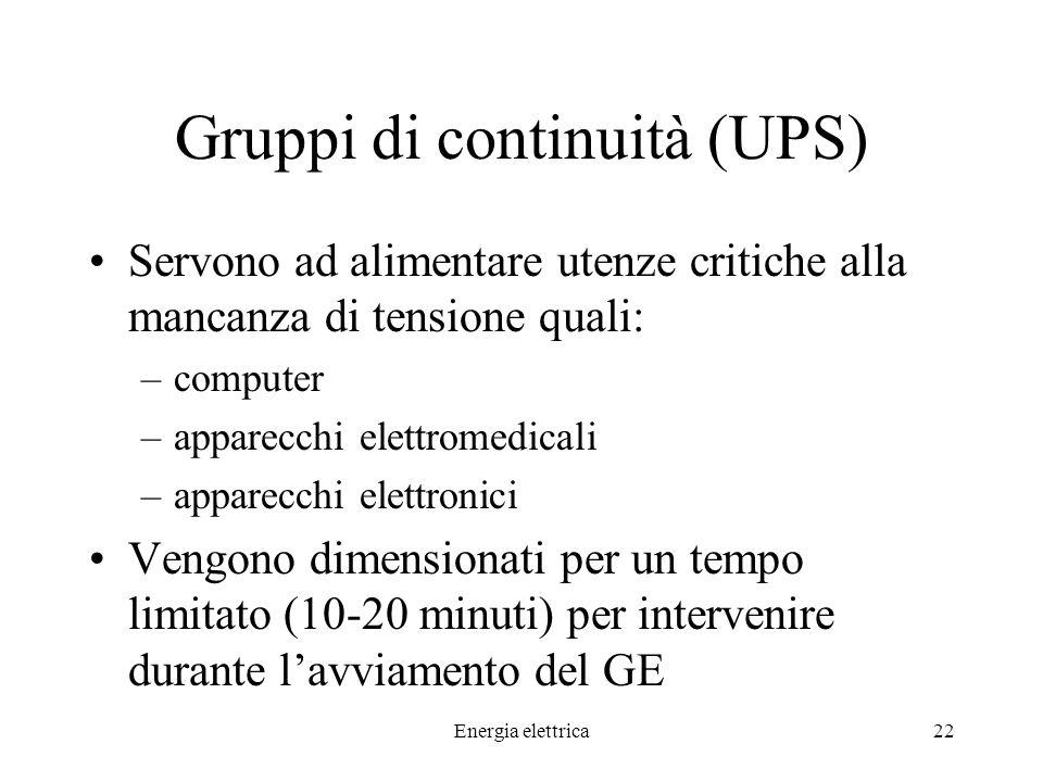 Energia elettrica22 Gruppi di continuità (UPS) Servono ad alimentare utenze critiche alla mancanza di tensione quali: –computer –apparecchi elettromedicali –apparecchi elettronici Vengono dimensionati per un tempo limitato (10-20 minuti) per intervenire durante lavviamento del GE