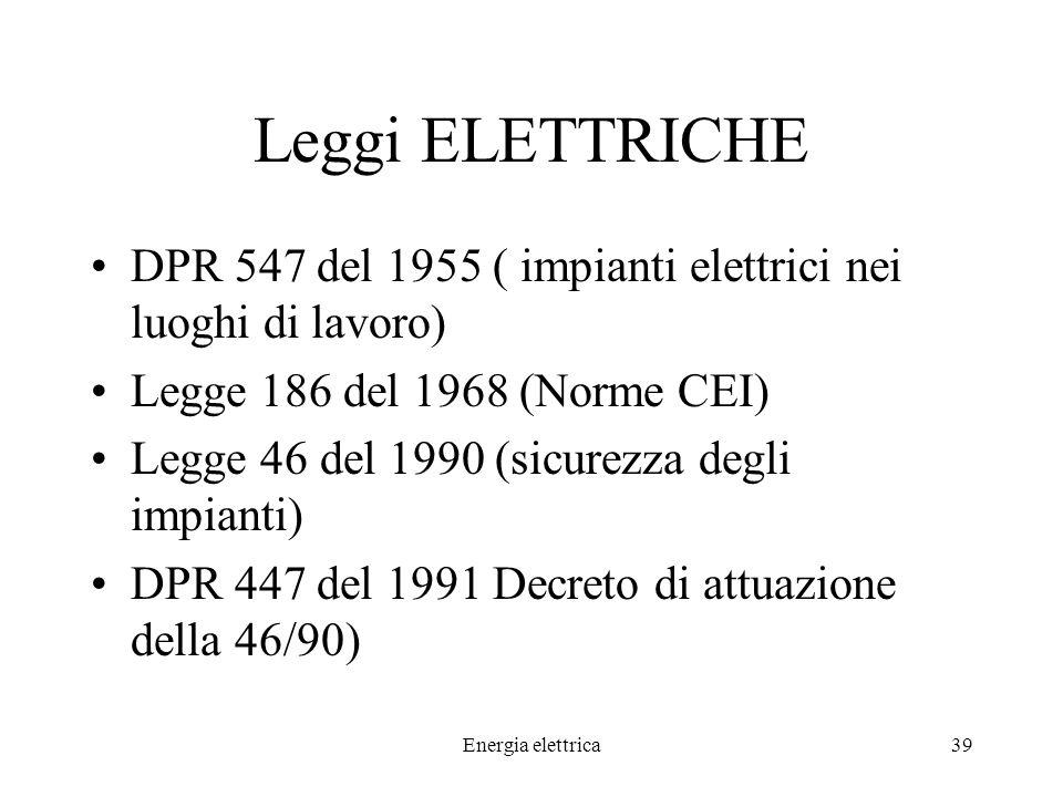 Energia elettrica39 Leggi ELETTRICHE DPR 547 del 1955 ( impianti elettrici nei luoghi di lavoro) Legge 186 del 1968 (Norme CEI) Legge 46 del 1990 (sicurezza degli impianti) DPR 447 del 1991 Decreto di attuazione della 46/90)