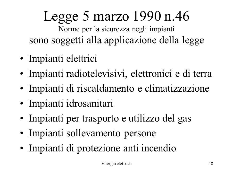Energia elettrica40 Legge 5 marzo 1990 n.46 Norme per la sicurezza negli impianti sono soggetti alla applicazione della legge Impianti elettrici Impianti radiotelevisivi, elettronici e di terra Impianti di riscaldamento e climatizzazione Impianti idrosanitari Impianti per trasporto e utilizzo del gas Impianti sollevamento persone Impianti di protezione anti incendio