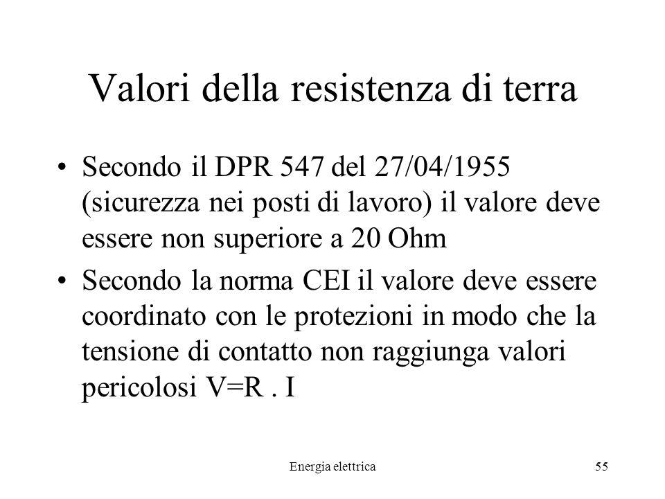 Energia elettrica55 Valori della resistenza di terra Secondo il DPR 547 del 27/04/1955 (sicurezza nei posti di lavoro) il valore deve essere non superiore a 20 Ohm Secondo la norma CEI il valore deve essere coordinato con le protezioni in modo che la tensione di contatto non raggiunga valori pericolosi V=R.