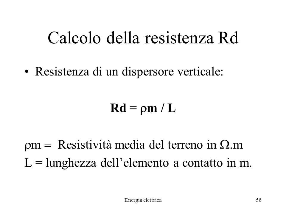 Energia elettrica58 Calcolo della resistenza Rd Resistenza di un dispersore verticale: Rd = m / L m Resistività media del terreno in.m L = lunghezza dellelemento a contatto in m.