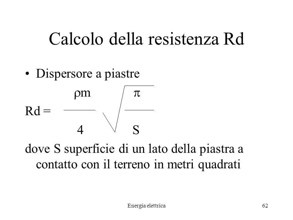Energia elettrica62 Calcolo della resistenza Rd Dispersore a piastre m Rd = 4 S dove S superficie di un lato della piastra a contatto con il terreno in metri quadrati