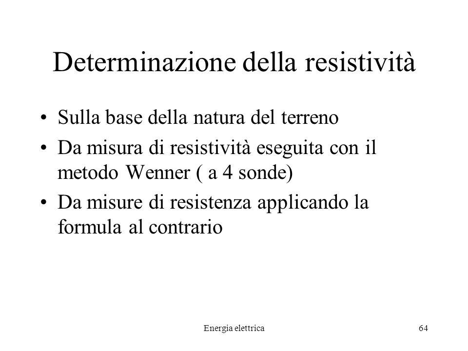 Energia elettrica64 Determinazione della resistività Sulla base della natura del terreno Da misura di resistività eseguita con il metodo Wenner ( a 4 sonde) Da misure di resistenza applicando la formula al contrario