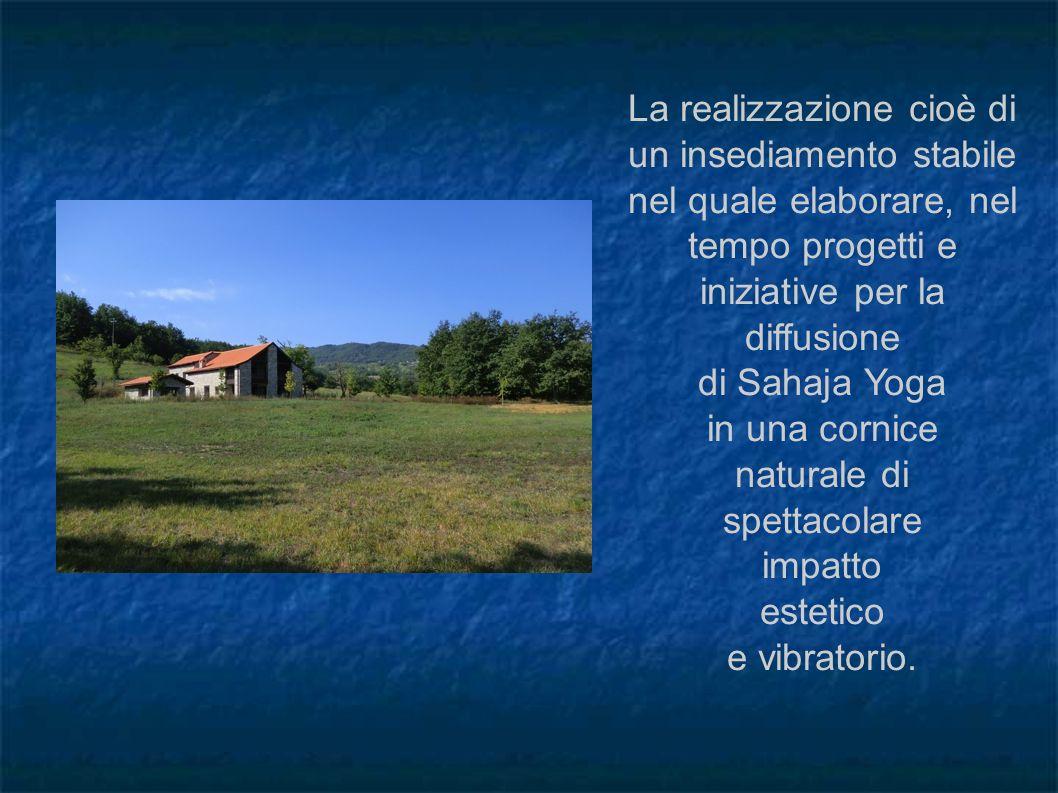 La realizzazione cioè di un insediamento stabile nel quale elaborare, nel tempo progetti e iniziative per la diffusione di Sahaja Yoga in una cornice