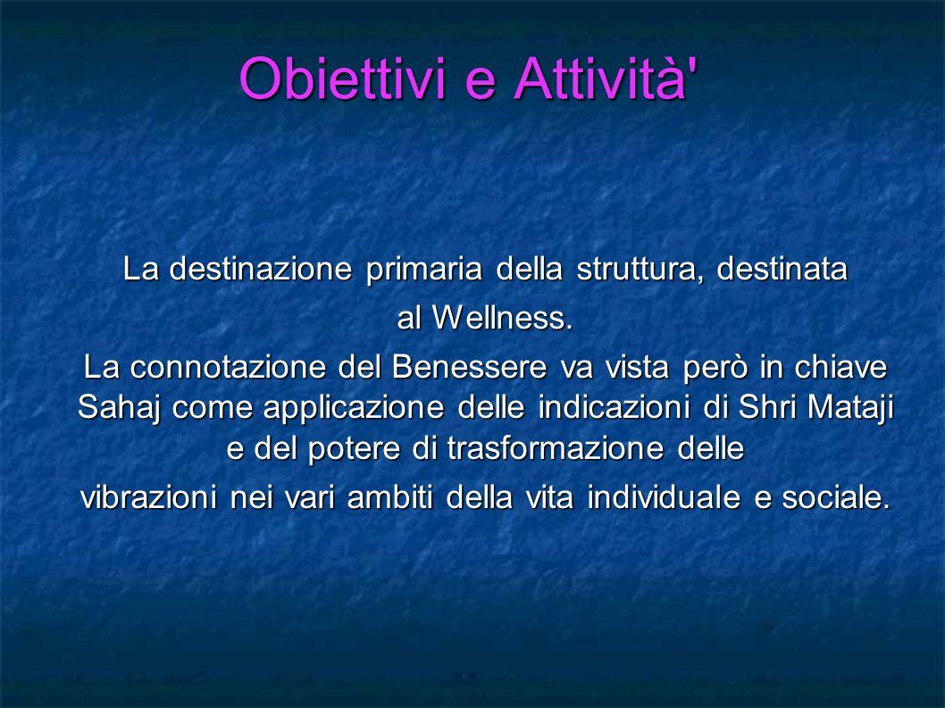Obiettivi e Attività' La destinazione primaria della struttura, destinata al Wellness. La connotazione del Benessere va vista però in chiave Sahaj com