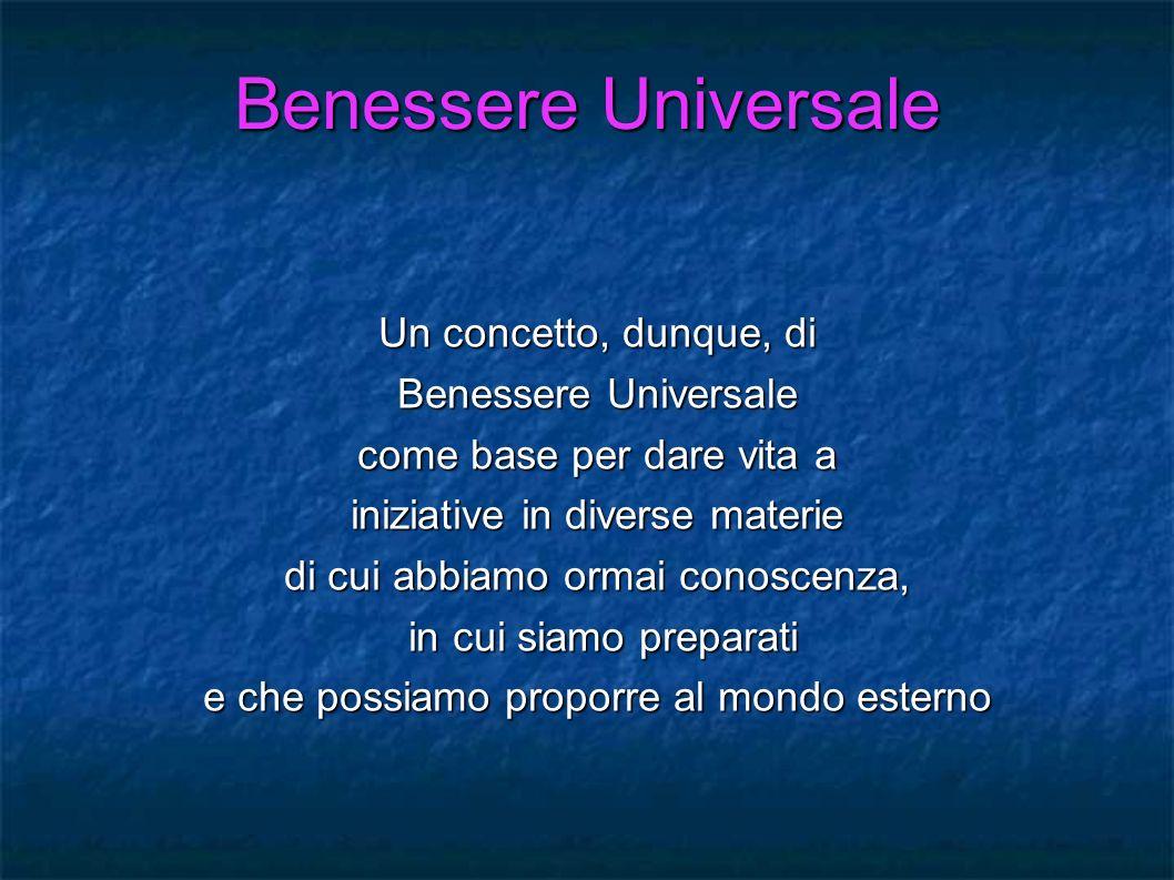 Un concetto, dunque, di Benessere Universale come base per dare vita a iniziative in diverse materie di cui abbiamo ormai conoscenza, in cui siamo pre