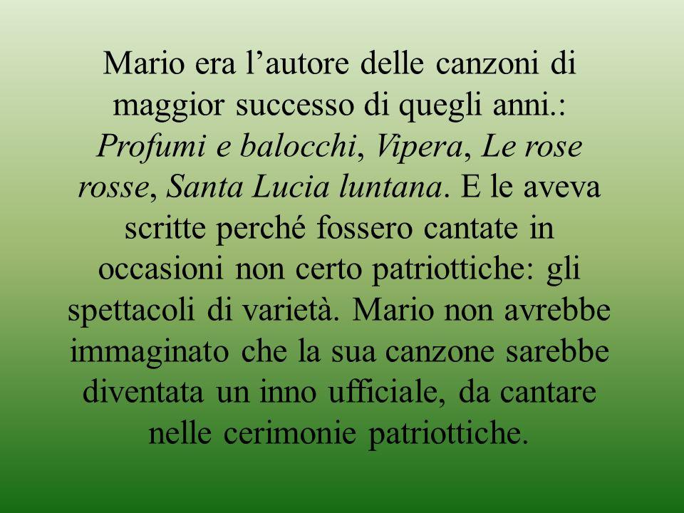 Mario era lautore delle canzoni di maggior successo di quegli anni.: Profumi e balocchi, Vipera, Le rose rosse, Santa Lucia luntana. E le aveva scritt