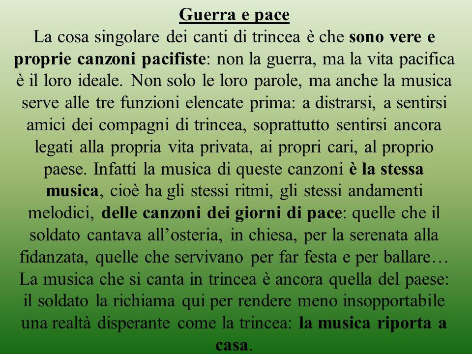Guerra e pace La cosa singolare dei canti di trincea è che sono vere e proprie canzoni pacifiste: non la guerra, ma la vita pacifica è il loro ideale.