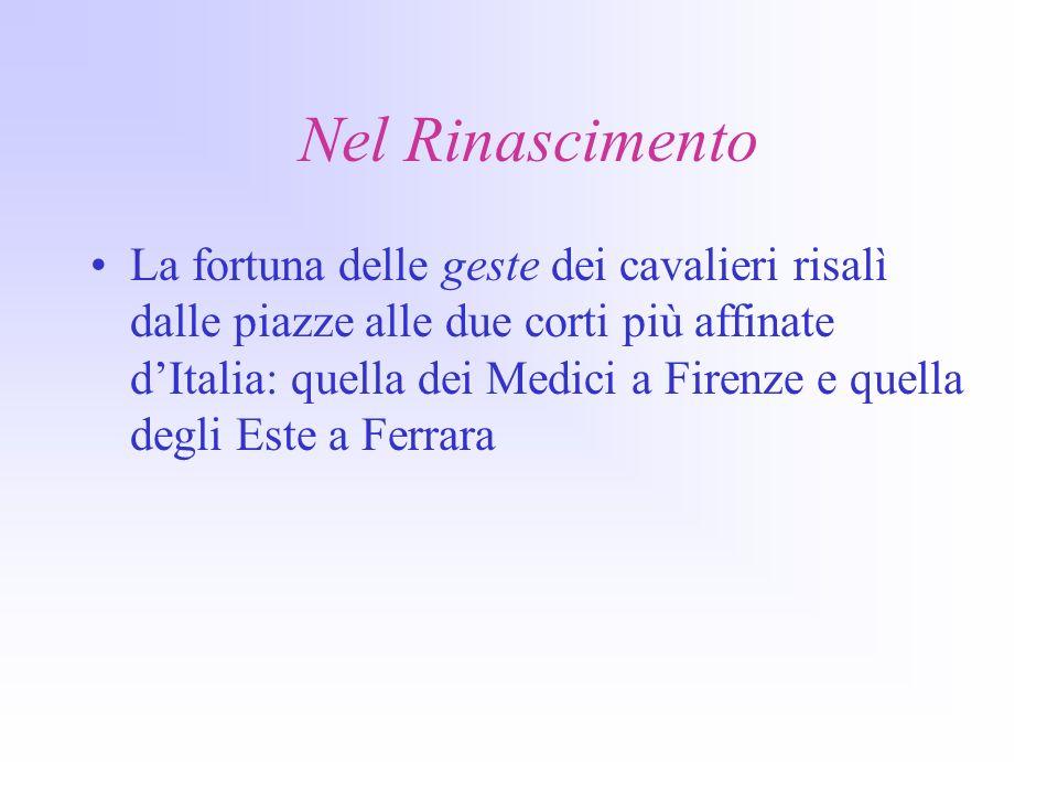 Nel Rinascimento La fortuna delle geste dei cavalieri risalì dalle piazze alle due corti più affinate dItalia: quella dei Medici a Firenze e quella degli Este a Ferrara