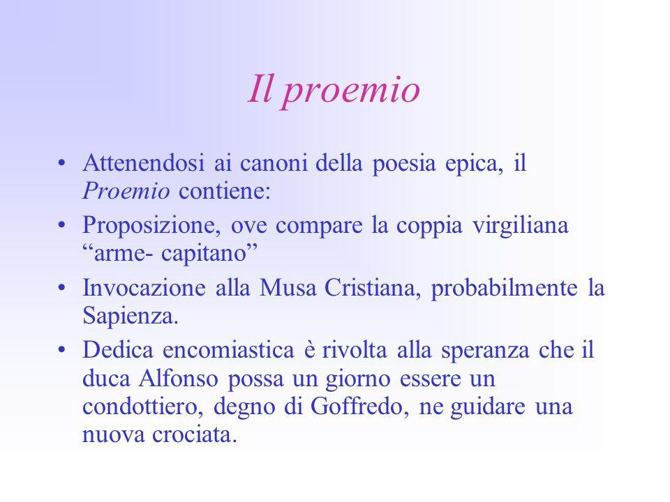 Il proemio Attenendosi ai canoni della poesia epica, il Proemio contiene: Proposizione, ove compare la coppia virgiliana arme- capitano Invocazione alla Musa Cristiana, probabilmente la Sapienza.