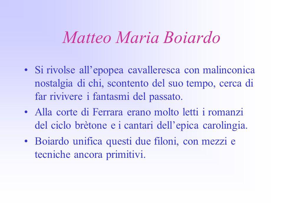 Matteo Maria Boiardo Si rivolse allepopea cavalleresca con malinconica nostalgia di chi, scontento del suo tempo, cerca di far rivivere i fantasmi del passato.