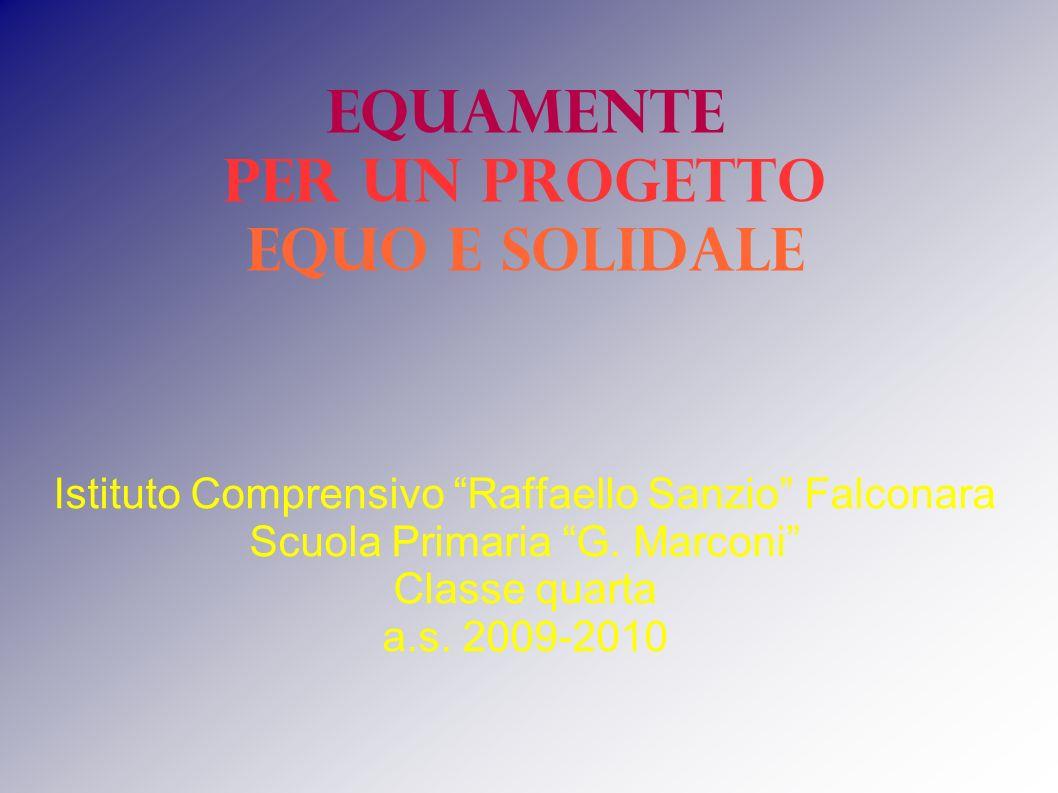 Istituto Comprensivo Raffaello Sanzio Falconara Scuola Primaria G. Marconi Classe quarta a.s. 2009-2010 EQUAMENTE per un progetto equo e solidale