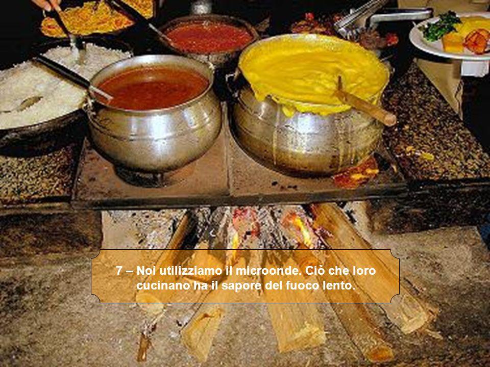 7 – Noi utilizziamo il microonde. Ciò che loro cucinano ha il sapore del fuoco lento.