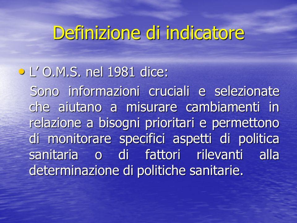 Definizione di indicatore L O.M.S. nel 1981 dice: L O.M.S. nel 1981 dice: Sono informazioni cruciali e selezionate che aiutano a misurare cambiamenti