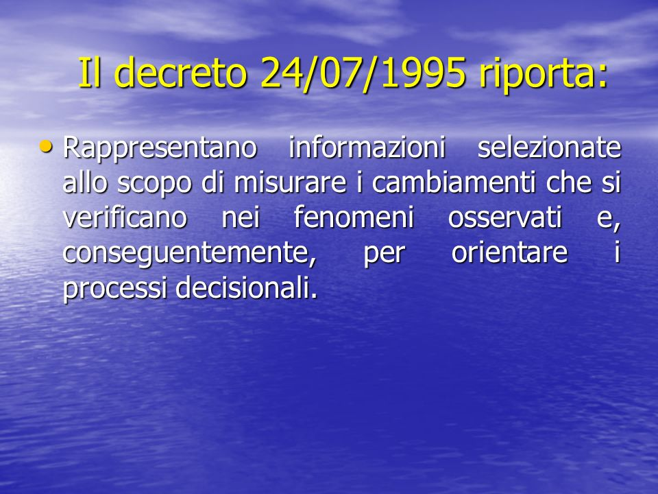 Il decreto 24/07/1995 riporta: Il decreto 24/07/1995 riporta: Rappresentano informazioni selezionate allo scopo di misurare i cambiamenti che si verif