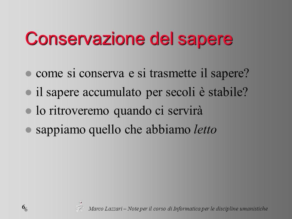 Marco Lazzari – Note per il corso di Informatica per le discipline umanistiche 6 6 Conservazione del sapere l come si conserva e si trasmette il sapere.