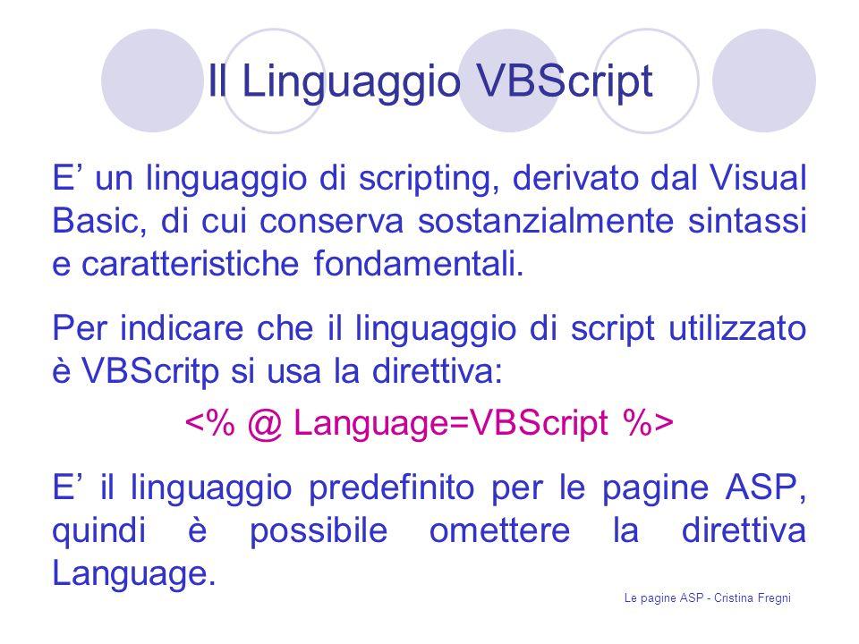 Le pagine ASP - Cristina Fregni Il Linguaggio VBScript E un linguaggio di scripting, derivato dal Visual Basic, di cui conserva sostanzialmente sintassi e caratteristiche fondamentali.