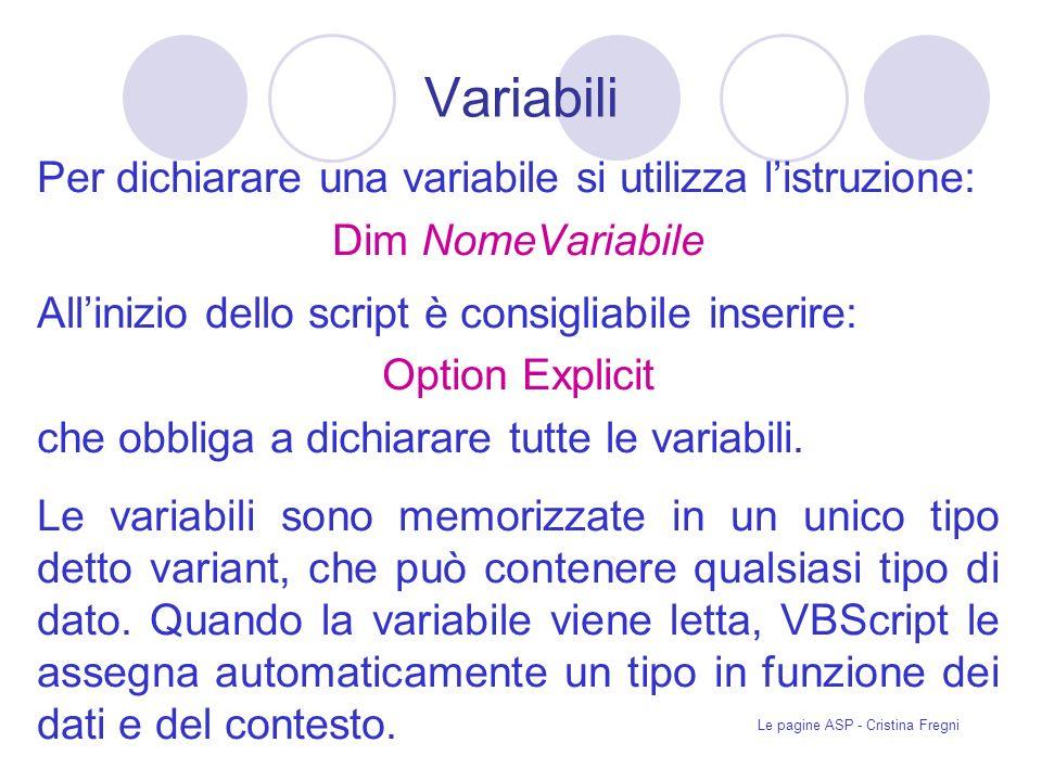 Le pagine ASP - Cristina Fregni Variabili Per dichiarare una variabile si utilizza listruzione: Dim NomeVariabile Allinizio dello script è consigliabile inserire: Option Explicit che obbliga a dichiarare tutte le variabili.