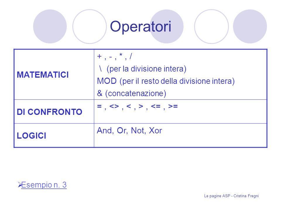 Le pagine ASP - Cristina Fregni Operatori MATEMATICI +, -, *, / \ ( per la divisione intera ) MOD ( per il resto della divisione intera ) & ( concatenazione ) DI CONFRONTO =, <>,, = LOGICI And, Or, Not, Xor Esempio n.