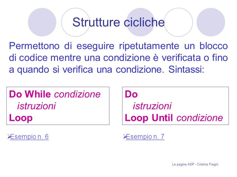Le pagine ASP - Cristina Fregni Strutture cicliche Permettono di eseguire ripetutamente un blocco di codice mentre una condizione è verificata o fino a quando si verifica una condizione.
