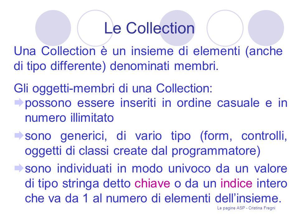 Le pagine ASP - Cristina Fregni Le Collection Una Collection è un insieme di elementi (anche di tipo differente) denominati membri.