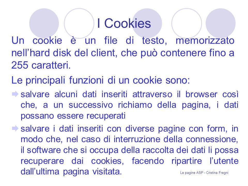 Le pagine ASP - Cristina Fregni I Cookies Un cookie è un file di testo, memorizzato nellhard disk del client, che può contenere fino a 255 caratteri.
