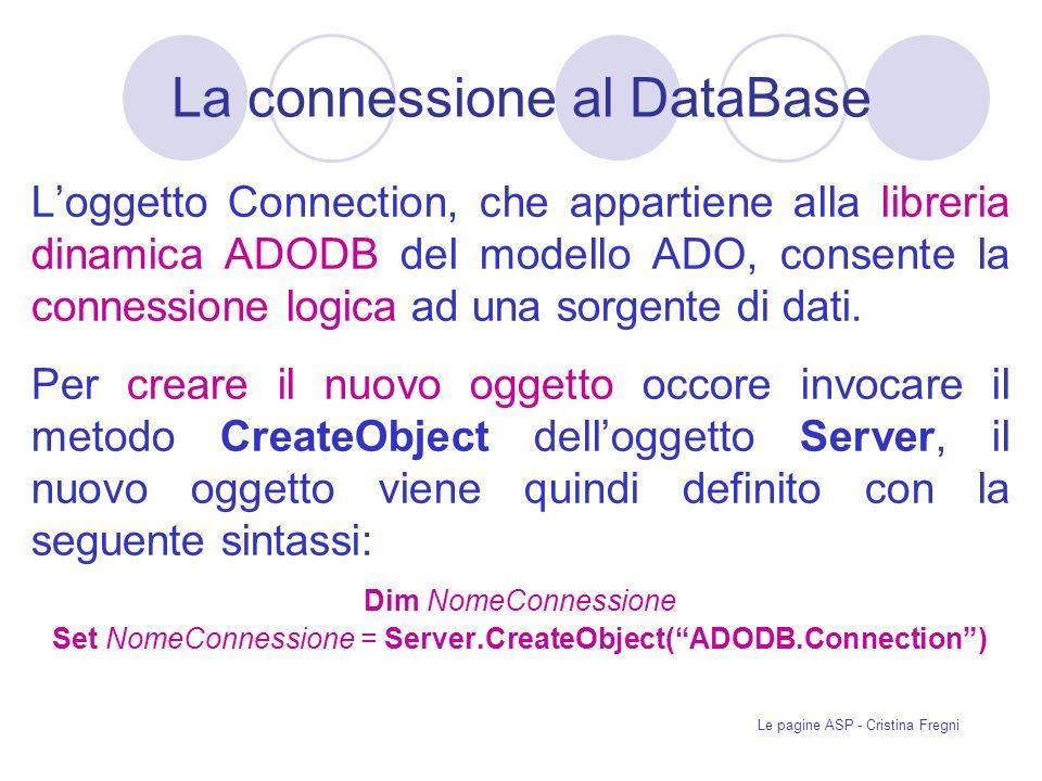 Le pagine ASP - Cristina Fregni La connessione al DataBase Loggetto Connection, che appartiene alla libreria dinamica ADODB del modello ADO, consente la connessione logica ad una sorgente di dati.