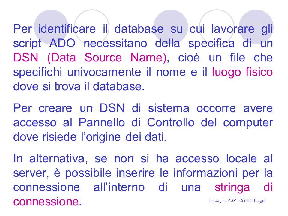 Le pagine ASP - Cristina Fregni Per identificare il database su cui lavorare gli script ADO necessitano della specifica di un DSN (Data Source Name), cioè un file che specifichi univocamente il nome e il luogo fisico dove si trova il database.
