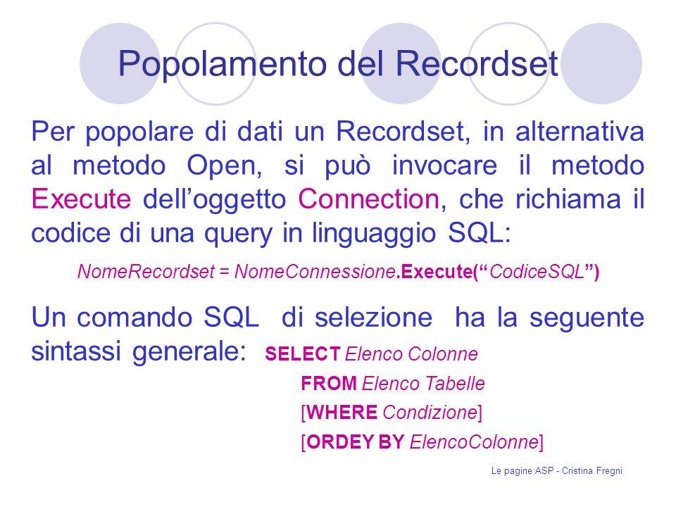 Le pagine ASP - Cristina Fregni Per popolare di dati un Recordset, in alternativa al metodo Open, si può invocare il metodo Execute delloggetto Connection, che richiama il codice di una query in linguaggio SQL: NomeRecordset = NomeConnessione.Execute(CodiceSQL) Un comando SQL di selezione ha la seguente sintassi generale: SELECT Elenco Colonne FROM Elenco Tabelle [WHERE Condizione] [ORDEY BY ElencoColonne] Popolamento del Recordset
