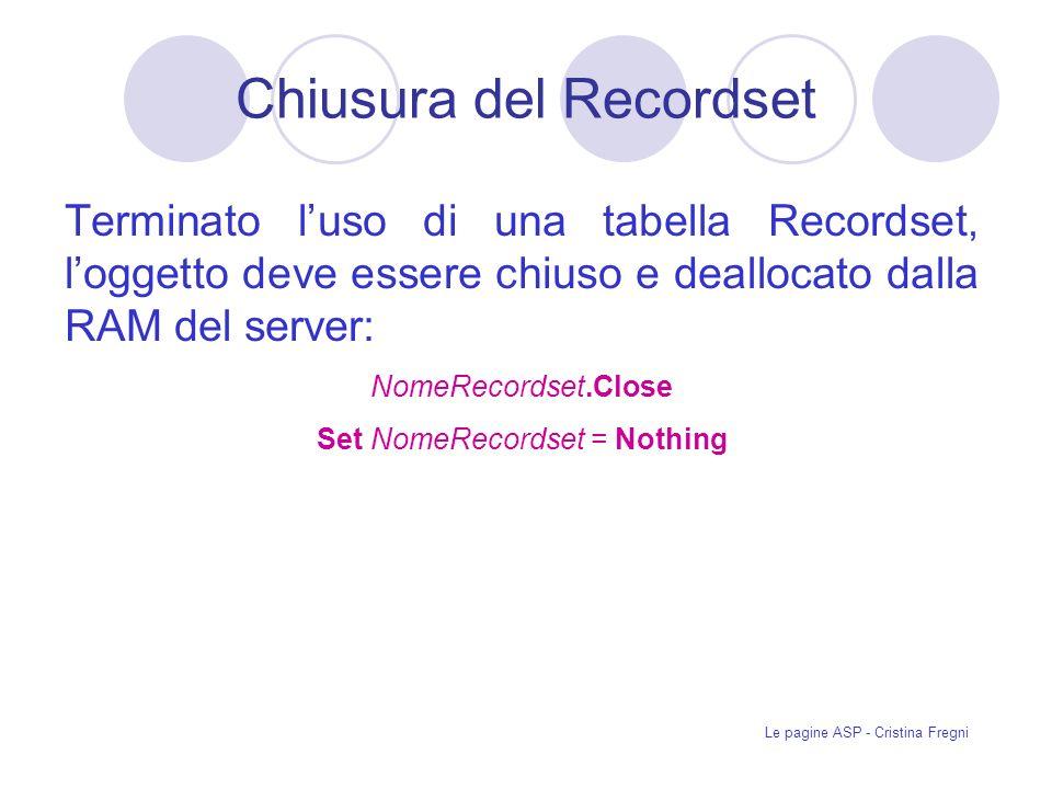 Le pagine ASP - Cristina Fregni Terminato luso di una tabella Recordset, loggetto deve essere chiuso e deallocato dalla RAM del server: NomeRecordset.Close Set NomeRecordset = Nothing Chiusura del Recordset