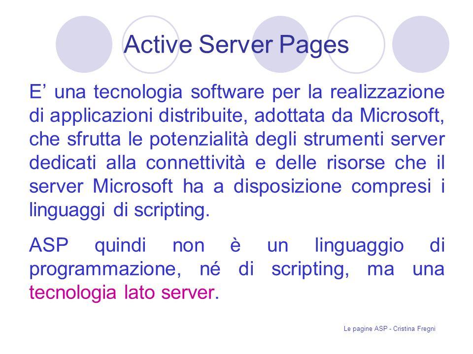 Le pagine ASP - Cristina Fregni Active Server Pages E una tecnologia software per la realizzazione di applicazioni distribuite, adottata da Microsoft, che sfrutta le potenzialità degli strumenti server dedicati alla connettività e delle risorse che il server Microsoft ha a disposizione compresi i linguaggi di scripting.