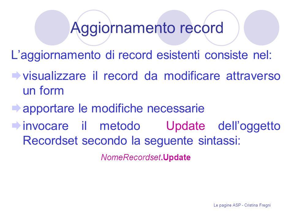 Le pagine ASP - Cristina Fregni Aggiornamento record Laggiornamento di record esistenti consiste nel: visualizzare il record da modificare attraverso un form apportare le modifiche necessarie invocare il metodo Update delloggetto Recordset secondo la seguente sintassi: NomeRecordset.Update
