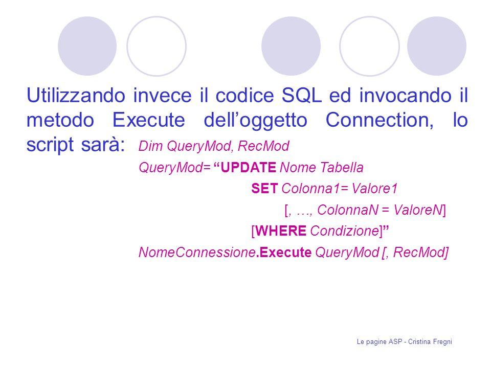 Le pagine ASP - Cristina Fregni Dim QueryMod, RecMod QueryMod= UPDATE Nome Tabella SET Colonna1= Valore1 [, …, ColonnaN = ValoreN] [WHERE Condizione] NomeConnessione.Execute QueryMod [, RecMod] Utilizzando invece il codice SQL ed invocando il metodo Execute delloggetto Connection, lo script sarà: